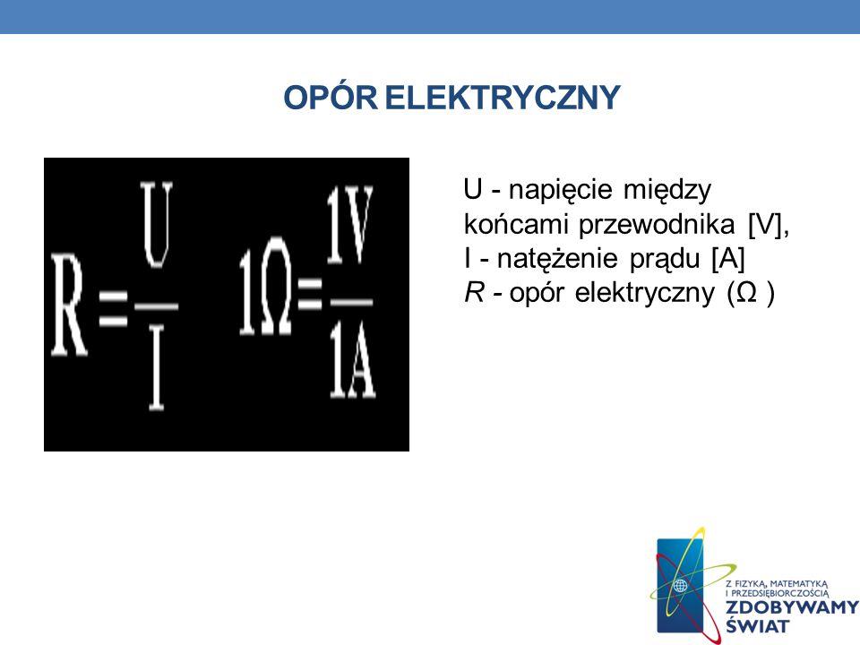Opór elektryczny U - napięcie między końcami przewodnika [V], I - natężenie prądu [A] R - opór elektryczny (Ω )